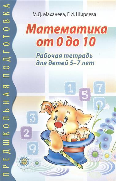 Маханева М., Ширяева Г. Математика от 0 до 10. Рабочая тетрадь для детей 5-7 лет математика я считаю до двадцати рабочая тетрадь для детей 6 7 лет фгос до