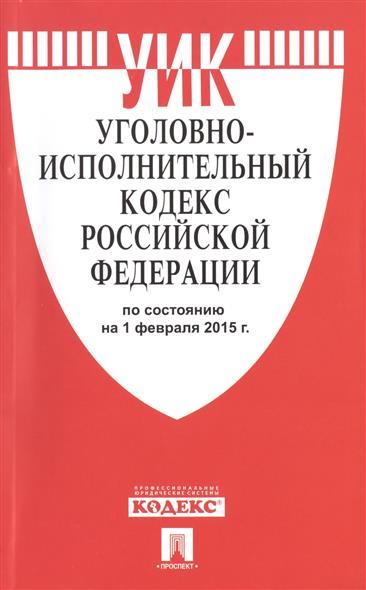 Уголовно-исполнительный кодекс Российской Федерации. По состоянию на 1 февраля 2015 г.