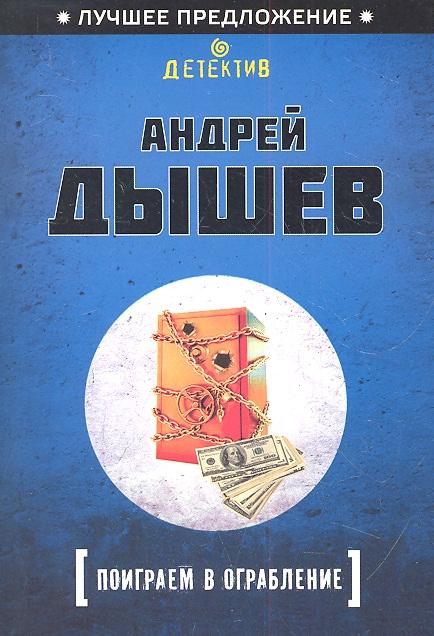 Дышев А. Поиграем в ограбление ISBN: 9785699576289 андрей дышев командир разведроты