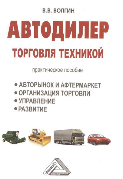 Автодилер: торговля техникой. Практическое пособие. Авторынок и афтермаркет. Организация торговли. Управление. Развитие