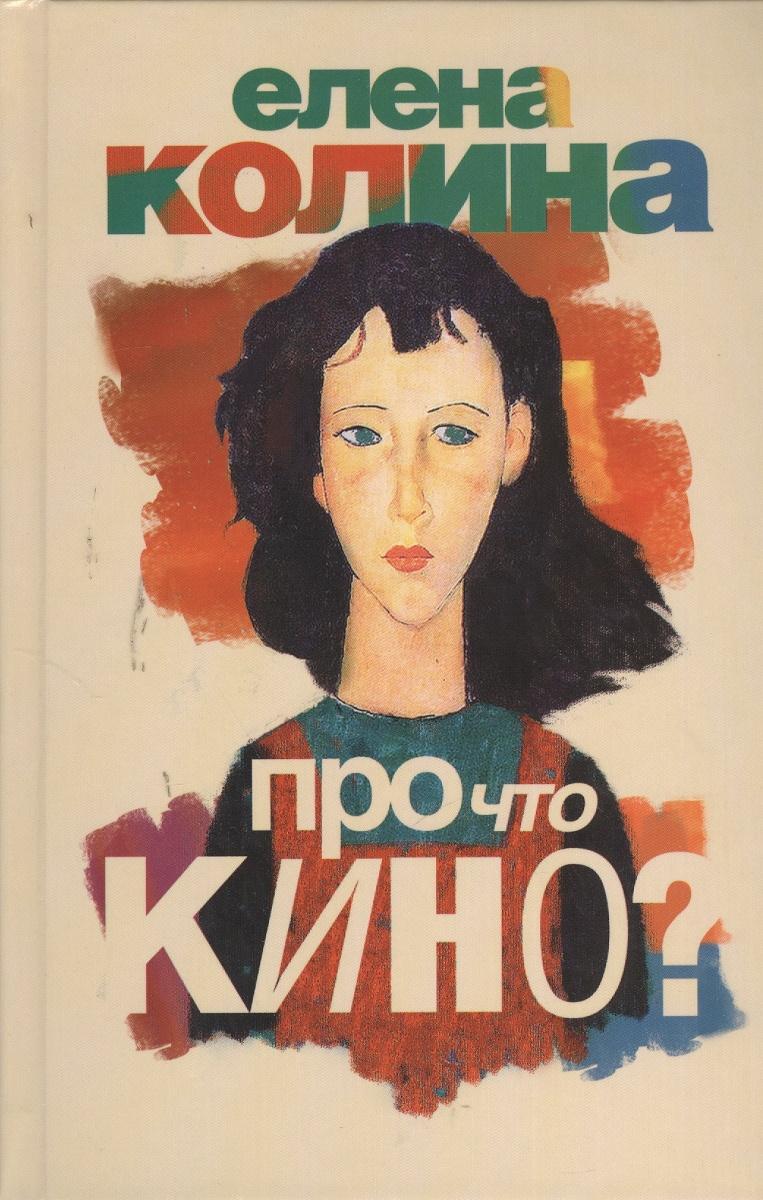 Колина Е. Про что кино? ISBN: 9785170777051 колина е воспитание чувств бета версия