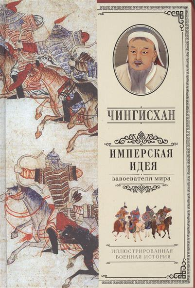 Чингисхан. Имперская идея завоевателя мира