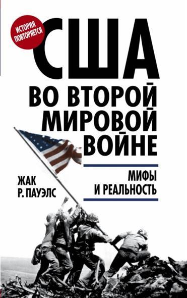 Пауэлс Ж. США во Второй мировой войне: мифы и реальность