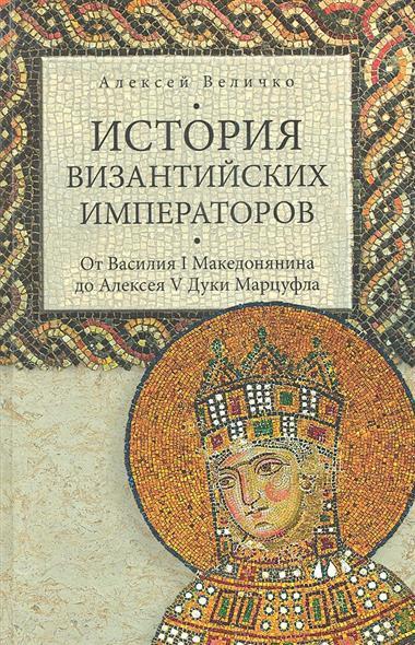 История Византийских императоров. От Василия I Македонянина до Алексея V Дуки Мурцуфла