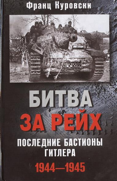 Куровски Ф. Битва за Рейх. Последние бастионы Гитлера. 1944-1945 ISBN: 9785227059390
