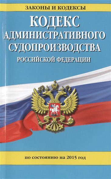 Кодекс административного судопроизводства Российской Федерации по состоянию на 2015 год