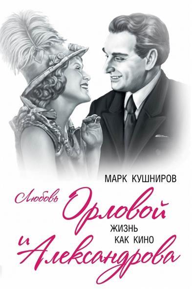 Кушниров М. Любовь Орловой и Александрова. Жизнь как кино коллекция любови орловой