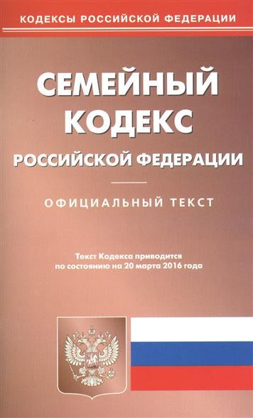 Семейный кодекс Российской Федерации. Официальный текст. Текст Кодекса приводится по состоянию на 20 марта 2016 года