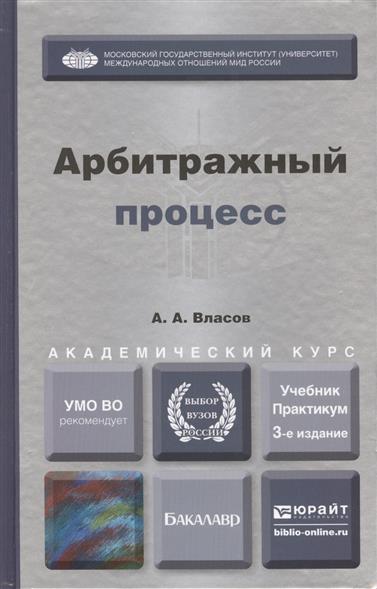 Власов А. Арбитражный процесс. Учебник и практикум для академического бакалавриата. 3-е издание, переработанное и дополненное
