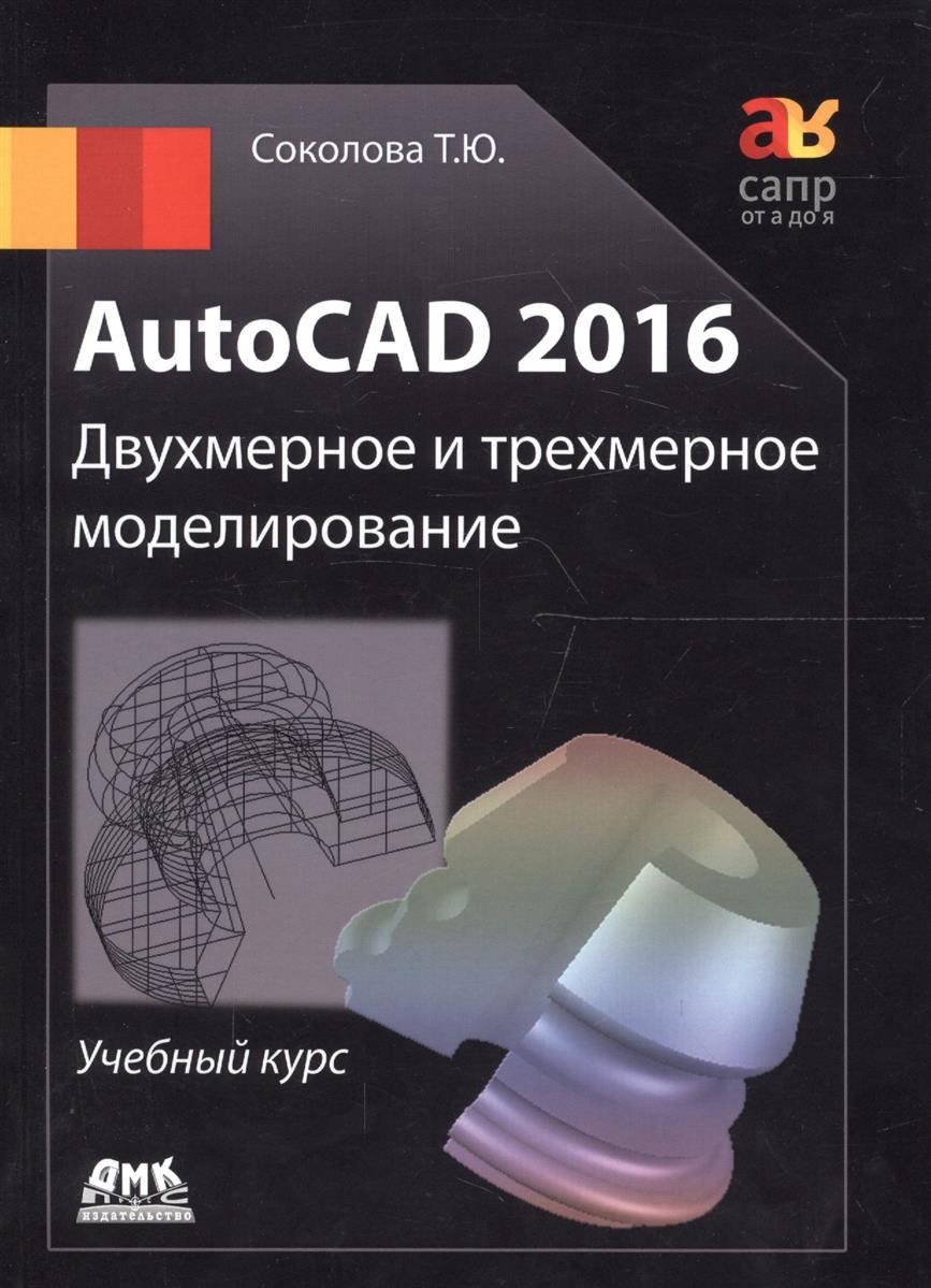 Соколова Т. AutoCAD 2016. Двухмерное и трехмерное моделирование. Учебный курс