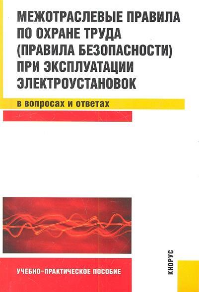Межотраслевые правила по охране труда (правила безопасности) при эксплуатации электроустановок в вопросах и ответах. Учебно-практическое пособие