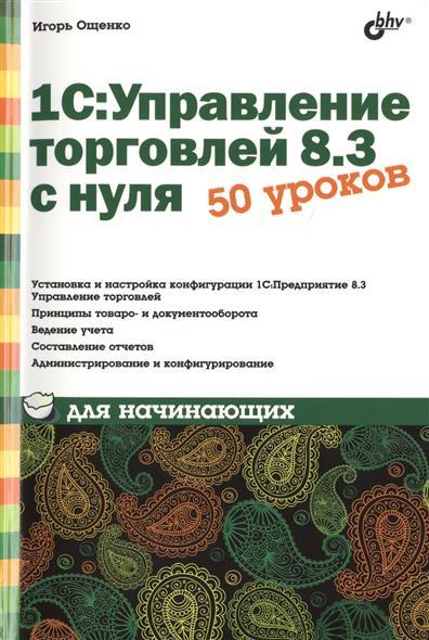 Книга 1С:Управление торговлей 8.3 с нуля. 50 уроков для начинающих. Ощенко И.