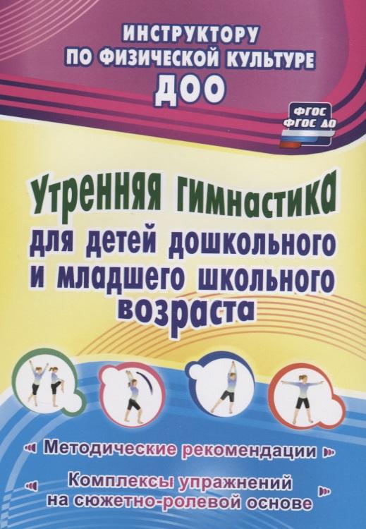 Утренняя гимнастика для детей дошкольного и младшего школьного возраста. Методические рекомендации, комплексы упражнений на сюжетно-ролевой основе