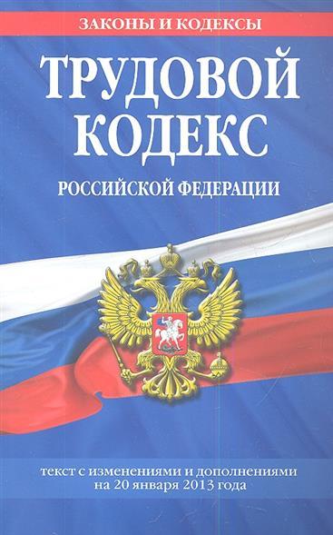 Трудовой кодекс Российской Федерации. Текст с изменениями и дополнениями на 20 января 2013 года