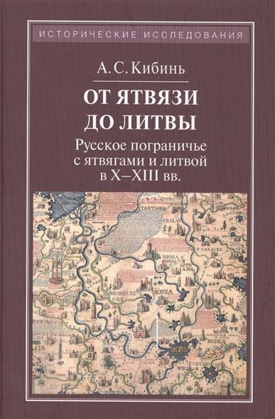 От Ятвязи до Литвы. Русское пограничье с ятвягами и литвой в X - XIII вв.