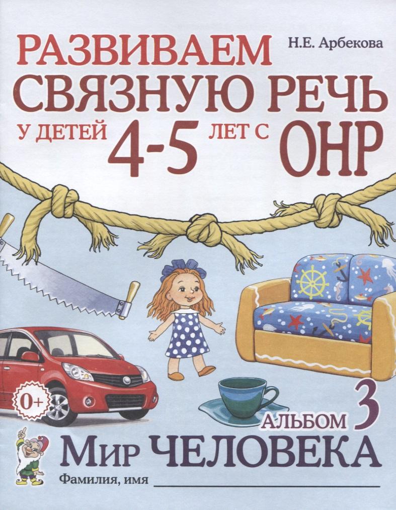 Арбекова Н. Развиваем связную речь у детей 4-5 лет с ОНР. Альбом 3. Мир человека с пальчиками играем речь развиваем 3 5 лет
