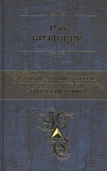 Брэдбери Р. Самые знаменитые произведения писателя в одном томе ISBN: 9785699797141 лучшие произведения в одном томе