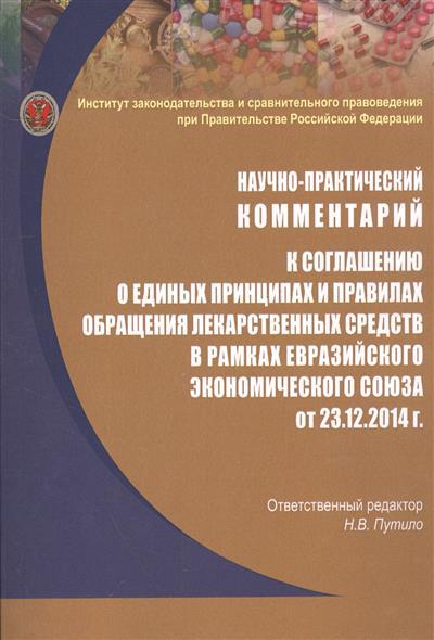 Научно-практический комментарий к соглашению о единых принципах и правилах обращения лекарственных средств в рамках евразийского экономического союза от 23.12.2014 г.
