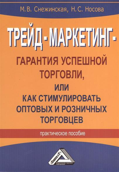 Трейд-маркетинг - гарантия успешной торговли, или Как стимулировать оптовых и розничных торговцев. Практическое пособие