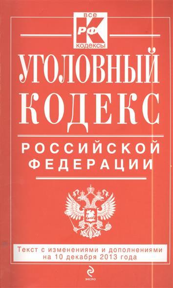 Уголовный кодекс Российской Федерации. Текст с изменениями и дополнениями на 10 декабря 2013 года