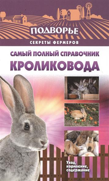 Снегов А. Самый полный справочник кроликовода. Уход, кормление, содержание руцкая т самый полный справочник виноградаря выращивание уход перереботка хранение