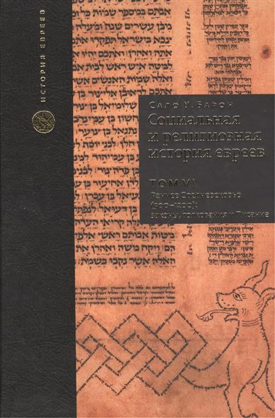 Социальная и религиозная история евреев. Том VI. Раннее Средневековье (500-1200): законы, толкования и Писания