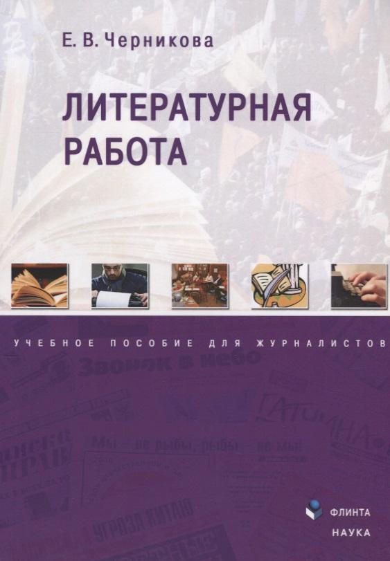 Черникова Е. Литературная работа. Учебное пособие для журналистов елена черникова зачем