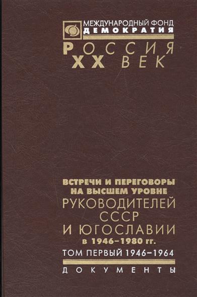 Встречи и переговоры на высшем уровне руководителей СССР и Югославии в 1946-1980 гг. Том первый. 1946-1964