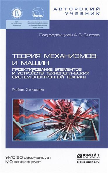 Теория механизмов и машин. Проектирование элементов и устройств технологических систем электронной техники. Учебник