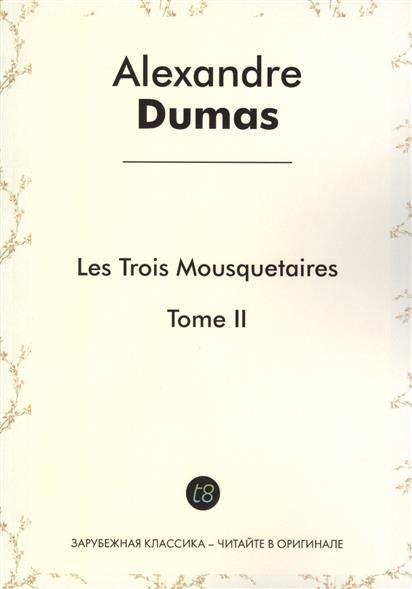 Dumas A. Les Trois Mousquetaires. Tome II. Roman d`aventures en francais. 1844  = Три мушкетера. Том II. Приключенческий роман на французском языке