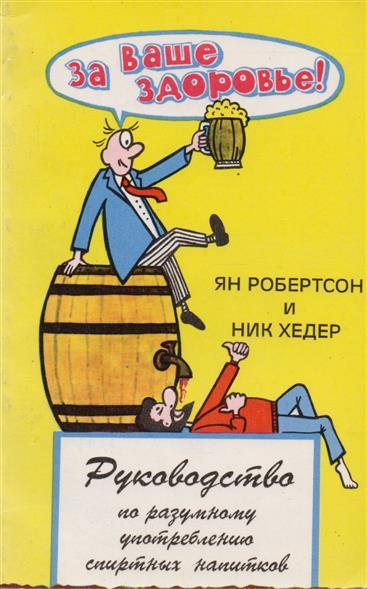 За ваше здоровье! Руководство по разумному употреблению спиртных напитков