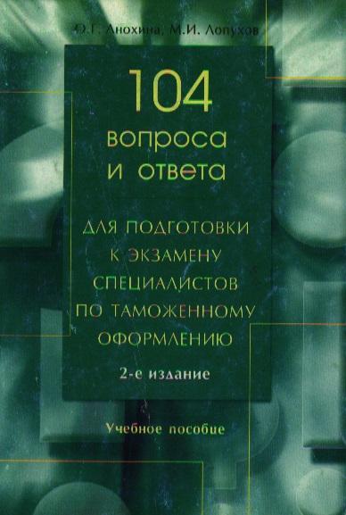 104 вопроса и ответа для подготовки к экз. специалистов по таможенному оформлению