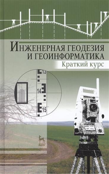 Инженерная геодезия и геоинформатика. Краткий курс: Учебник