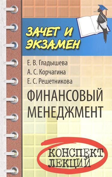 Гладышева Е., Корчагина А., Решетникова Е. Финансовый менеджмент. Конспект лекций