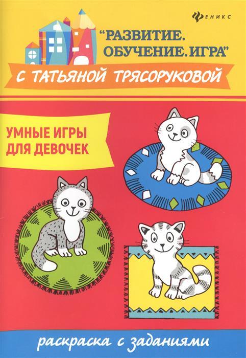 Трясорукова Т. Умные игры для девочек. Раскраска с заданиями