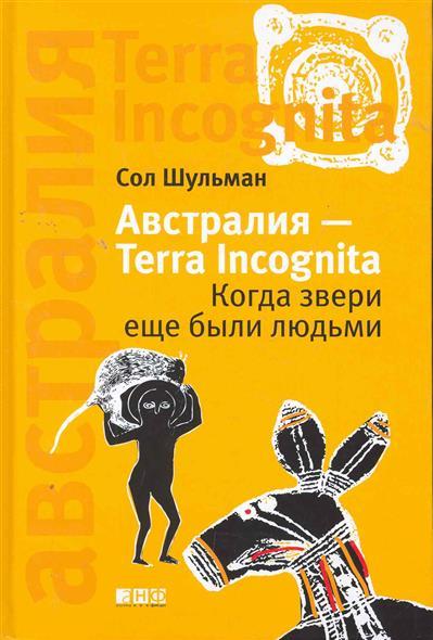Книга Австралия - Terra Incognita Когда звери еще были людьми. Шульман С.