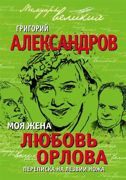 Александров Г. Моя жена Любовь Орлова. Переписка на лезвии ножа