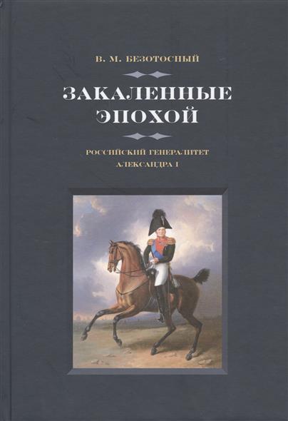 Безотосный В. Закаленные эпохой. Российский генералитет Александра I