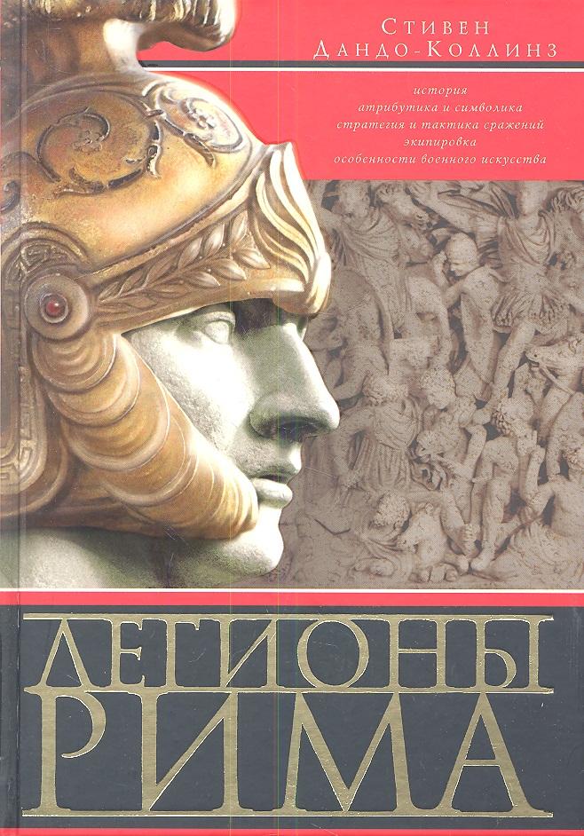 Дандо-Коллинз С. Легионы Рима. Полная История Всех Легионов Римской Империи моммзен т история рима