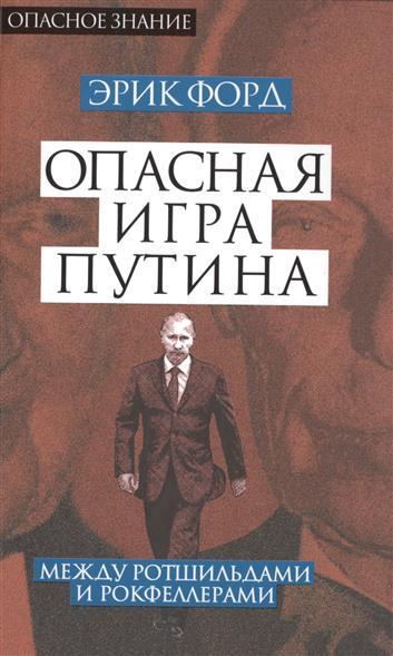 Форд Э. Опасная игра Путина. Между Ротшильдами и Рокфеллерами цена