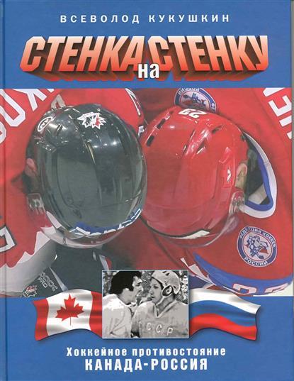 Кукушкин В. Стенка на стенку Хоккейное противостояние Канада-Россия бу стенку в гостинную