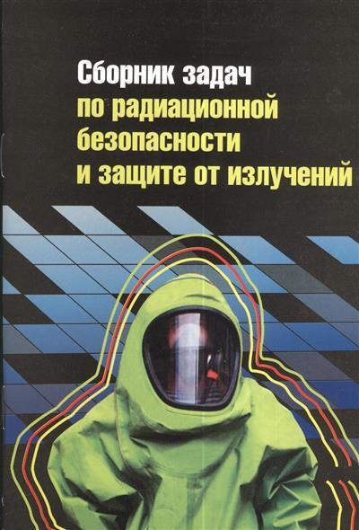 Сборник задач по радиационной безопасности и защите от излучений. Учебное пособие