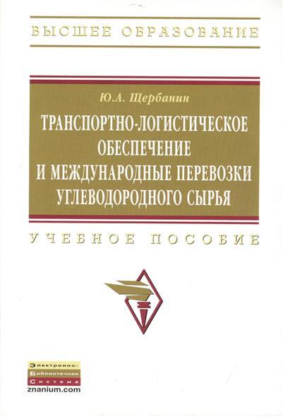 Щербанин Ю.: Транспортно-логистическое обеспечение и международные перевозки углеводородного сырья. Учебное пособие. Второе издание, дополненное