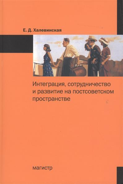 цена на Халевинская Е. Интеграция, сотрудничество и развитие на постсоветском пространстве