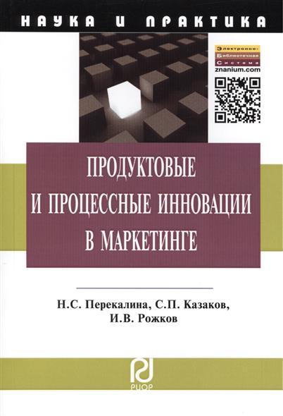 Перекалина Н., Казаков С., Рожков И. Продуктовые и процессные инновации в маркетинге. Монография