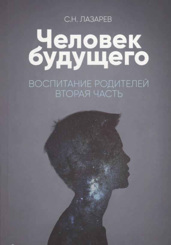 Лазарев С. Человек будущего. Воспитание родителей. Вторая часть с н лазарев выздоровление души