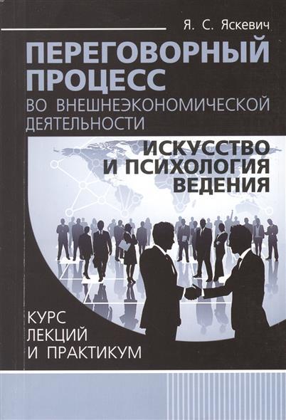 Переговорный процесс во внешнеэкономической деятельности: искусство и психология ведения. Курс лекций и практикум
