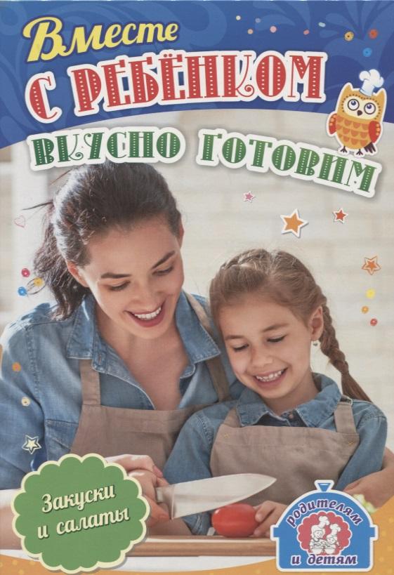 Вместе с ребенком вкусно готовим. Закуски и салат