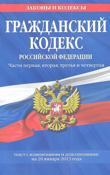 Гражданский кодекс Российской Федерации. Части первая, вторая, третья и четвертая. Текст с изменениями и дополнениями на 20 января 2013 года