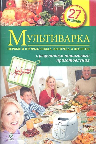 Мультиварка. Первые и вторые блюда, выпечка и десерты с рецептами пошагового приготовления. 27 рецептов